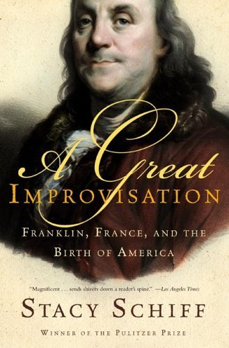 Stacy Schiff A Great Improvisation Franklin France And The Birth Of America