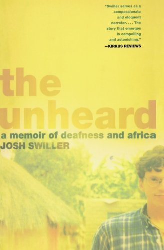 Josh Swiller The Unheard A Memoir Of Deafness And Africa