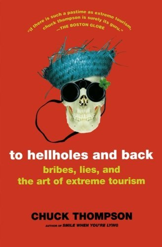 Chuck Thompson To Hellholes And Back Bribes Lies And The Art Of Extreme Tourism