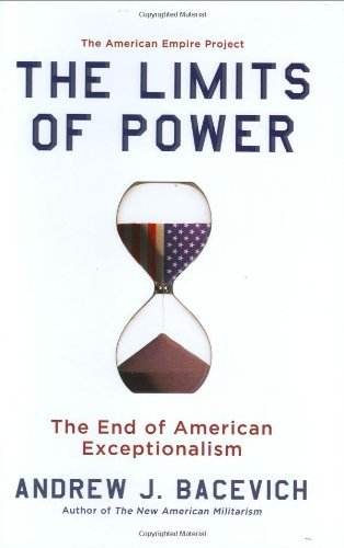 Andrew J. Bacevich Limits Of Power The The End Of American Exceptionalism