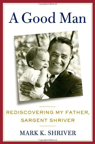 Mark Shriver A Good Man Rediscovering My Father Sargent Shriver
