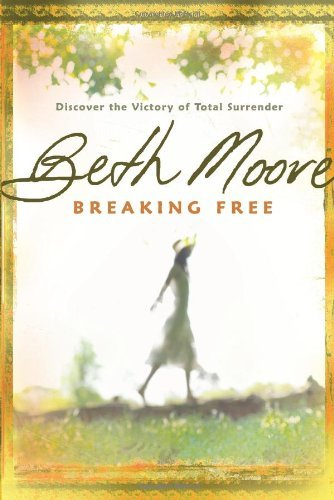 Beth Moore Breaking Free Discover The Victory Of Total Surrender Revised