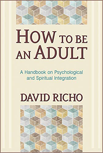 David Richo How To Be An Adult A Handbook On Psychological And Spiritual Integra