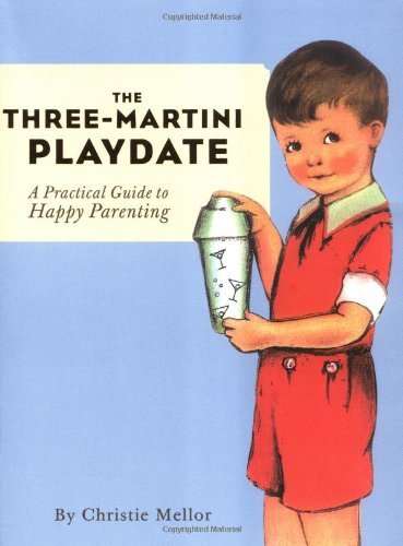 Christie Mellor The Three Martini Playdate A Practical Guide To Happy Parenting