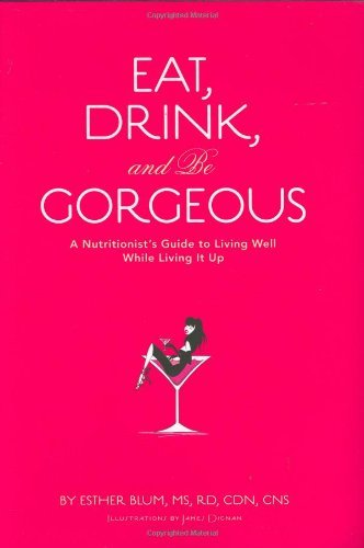 Esther Blum Eat Drink And Be Gorgeous A Nutritionist's Guide To Living Well While Livin