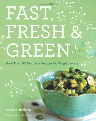 Susie Middleton Fast Fresh & Green More Than 90 Delicious Recipes For Veggie Lovers
