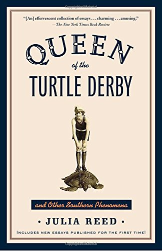 Julia Reed Queen Of The Turtle Derby And Other Southern Pheno Includes New Essays Published For The First Time