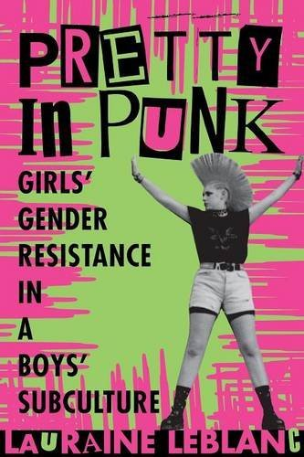 Lauraine Leblanc Pretty In Punk Girls' Gender Resistance In A Boys' Subculture