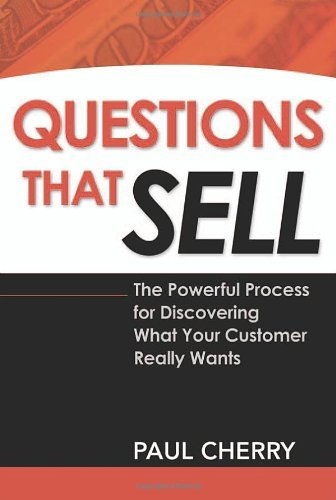 Paul Cherry Questions That Sell The Powerful Process For Discovering What Your Cu