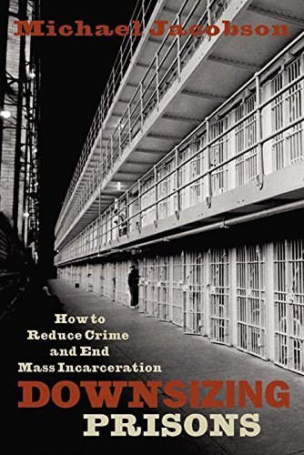 Michael Jacobson Downsizing Prisons How To Reduce Crime And End Mass Incarceration