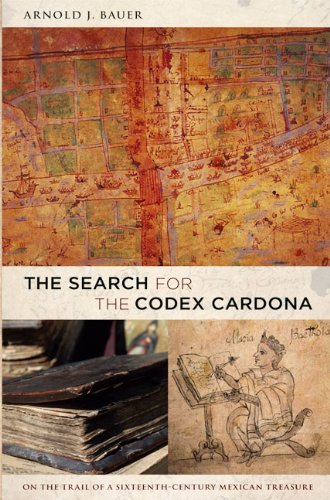 Arnold Bauer The Search For The Codex Cardona On The Trail Of A Sixteenth Century Mexican Treas