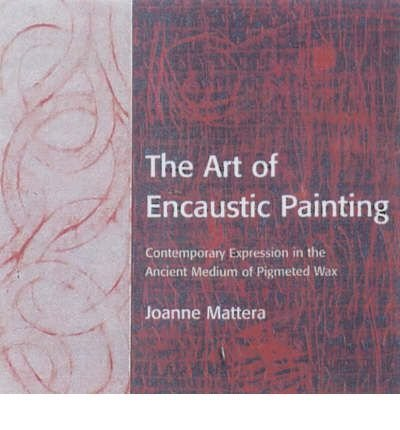 Joanne Mattera The Art Of Encaustic Painting Contemporary Expression In The Ancient Medium Of