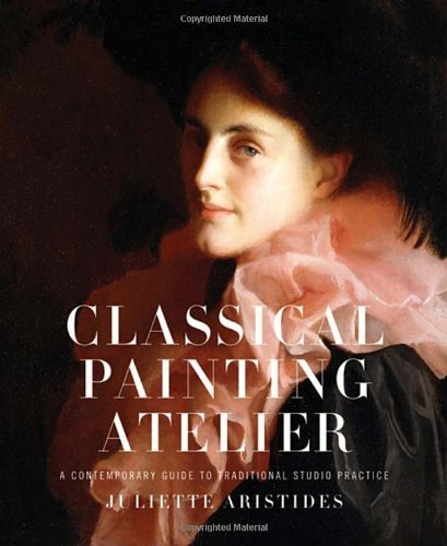 Juliette Aristides Classical Painting Atelier A Contemporary Guide To Traditional Studio Practi