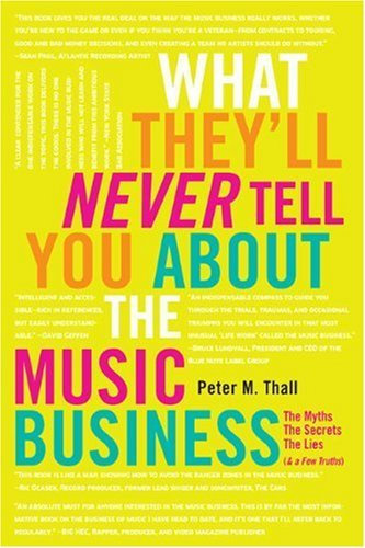 Peter M. Thall What They'll Never Tell You About The Music Busine The Myths The Secrets The Lies (& A Few Truths)
