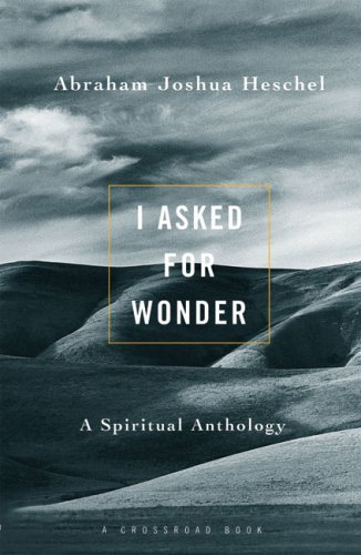Abraham Joshua Heschel I Asked For Wonder A Spiritual Anthology