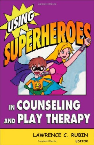Lawrence C. Rubin Using Superheroes In Counseling And Play Therapy
