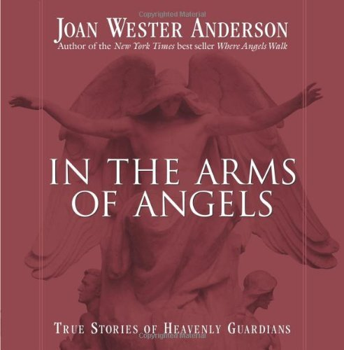 Joan Wester Anderson In The Arms Of Angels True Stories Of Heavenly Guardians