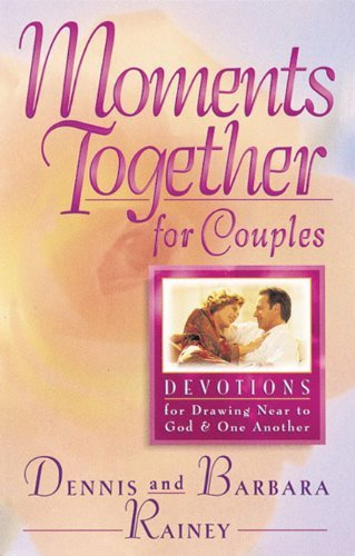 Dennis Rainey Moments Together For Couples Devotions For Drawing Near To God And One Another
