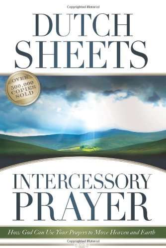 Dutch Sheets Intercessory Prayer How God Can Use Your Prayers To Move Heaven And E