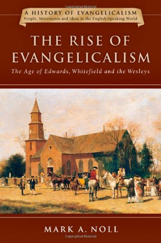 Mark A. Noll The Rise Of Evangelicalism The Age Of Edwards Whitefield And The Wesleys