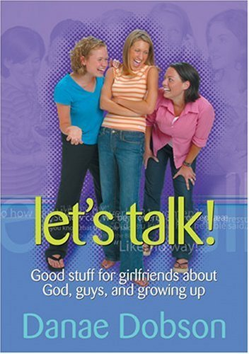 Danae Dobson Let's Talk! Good Stuff For Girlfriends About God Guys And G