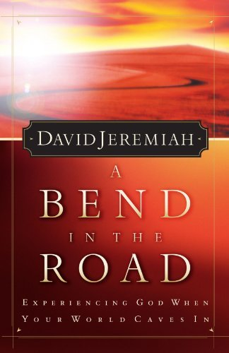 David Jeremiah A Bend In The Road Finding God When Your World Caves In