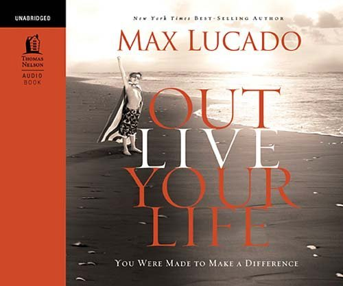 Max Lucado Outlive Your Life You Were Made To Make A Difference