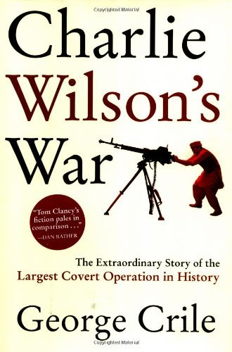 George Crile Charlie Wilson's War The Extraordinary Story Of The Largest Covert Ope