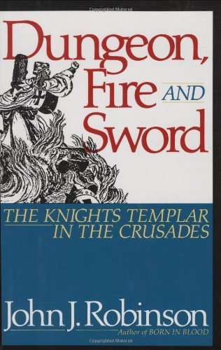 John J. Robinson Dungeon Fire And Sword The Knights Templar In The Crusades