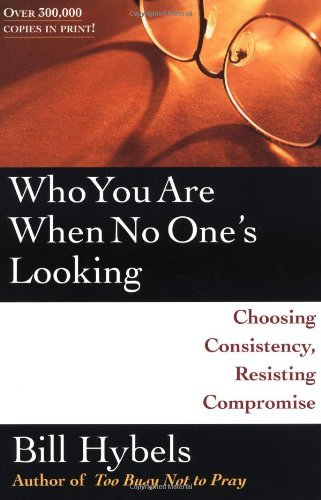 Bill Hybels Who You Are When No One's Looking Choosing Consistency Resisting Compromise