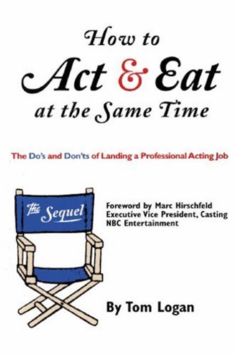 Tom Logan How To Act & Eat At The Same Time The Sequel The Do's And Don'ts Of Landing A Prof