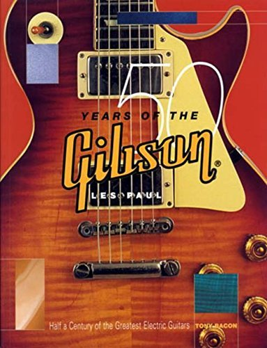 Tony Bacon 50 Years Of The Gibson Les Paul Half A Century Of The Greatest Electric Guitars