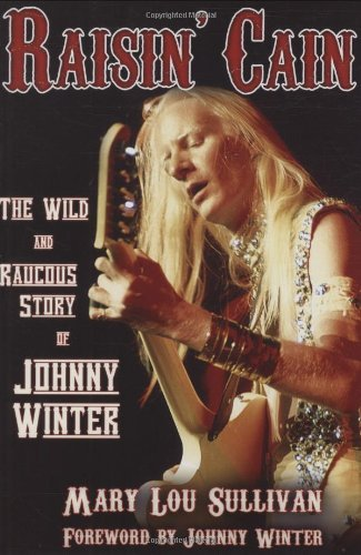 Mary Lou Sullivan Raisin' Cain The Wild And Raucous Story Of Johnny Winter