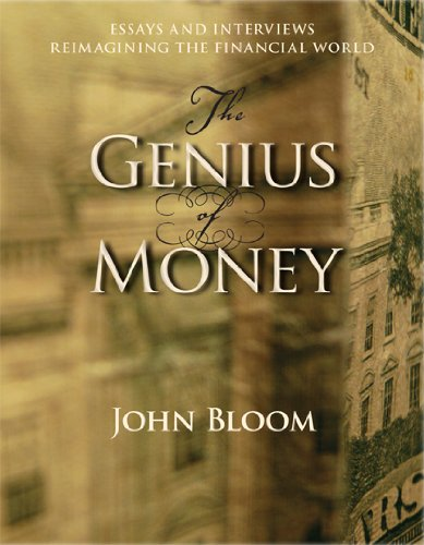 John Bloom The Genius Of Money Essays And Interviews Reimagining The Financial W
