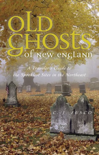 C. J. Fusco Old Ghosts Of New England A Traveler's Guide To The Spookiest Sites In The