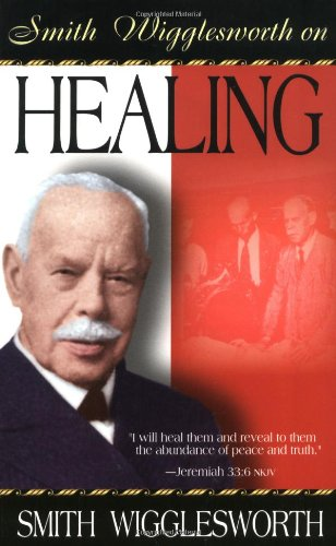 Smith Wigglesworth Smith Wigglesworth On Healing