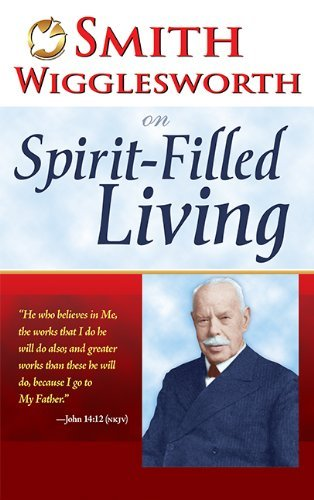 Smith Wigglesworth Smith Wigglesworth On Spirit Filled Living