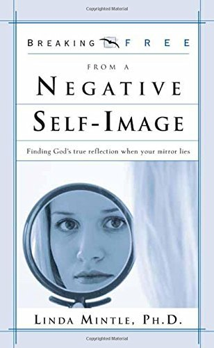 Linda Mintle Ph. D. Breaking Free From Negative Self Image Finding God's True Reflection When Your Mirror Li