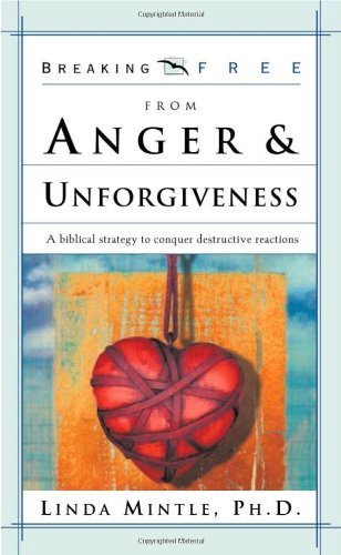 Linda Mintle Ph. D. Breaking Free From Anger & Unforgiveness A Biblical Strategy To Conquer Destructive Reacti