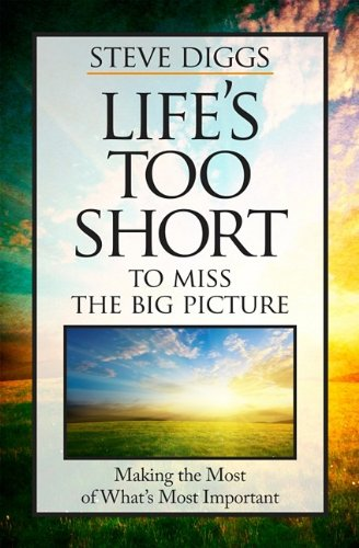 Steve Diggs Life's Too Short To Miss The Big Picture Making The Most Of What's Most Important