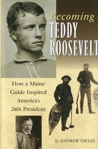 Andrew Vietze Becoming Teddy Roosevelt How A Maine Guide Inspired America's 26th Preside