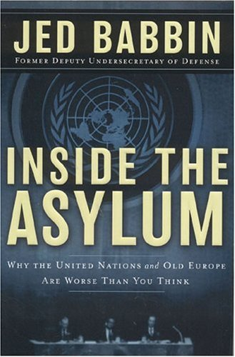Jed L. Babbin Inside The Asylum Why The Un And Old Europe Are Worse Than You Thin