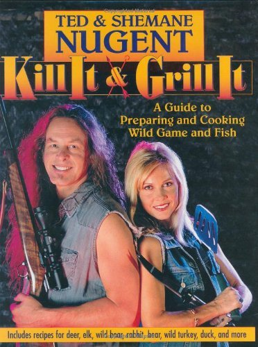Ted Nugent Kill It & Grill It A Guide To Preparing And Cooking Wild Game And Fi