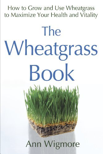 Ann Wigmore The Wheatgrass Book How To Grow And Use Wheatgrass To Maximize Your H