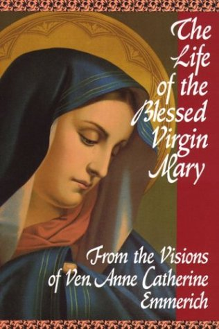 Emmerich The Life Of The Blessed Virgin Mary From The Visions Of Ven. Anne Catherine Emmerich Revised