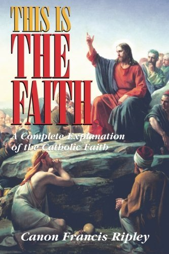 Francis J. Ripley This Is The Faith A Complete Explanation Of The Catholic Faith