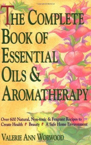 Valerie Ann Worwood The Complete Book Of Essential Oils And Aromathera Over 600 Natural Non Toxic And Fragrant Recipes