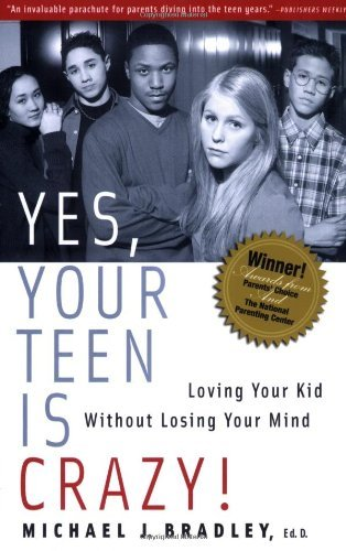 Michael J. Bradley Yes Your Teen Is Crazy! Loving Your Kid Without Losing Your Mind