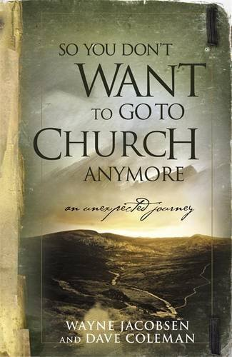 Wayne Jacobsen So You Don't Want To Go To Church Anymore An Unexpected Journey Into The Reality Of The Fat