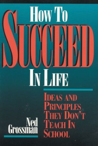 Ned Grossman How To Succeed In Life Ideas & Principles They Don't Teach In Sch